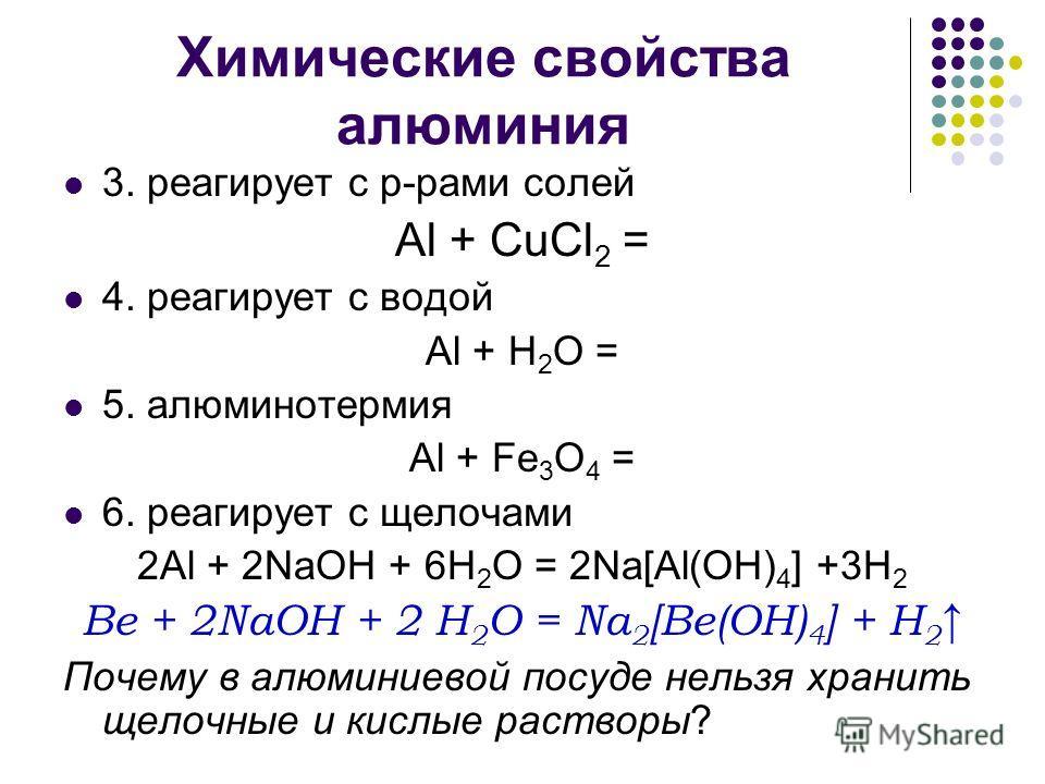 Химические свойства алюминия 3. реагирует с р-рами солей Al + CuCl 2 = 4. реагирует с водой Al + H 2 O = 5. алюминотермия Al + Fe 3 O 4 = 6. реагирует с щелочами 2Al + 2NaOH + 6H 2 O = 2Na[Al(OH) 4 ] +3H 2 Be + 2NaOH + 2 H 2 O = Na 2 [Be(OH) 4 ] + H