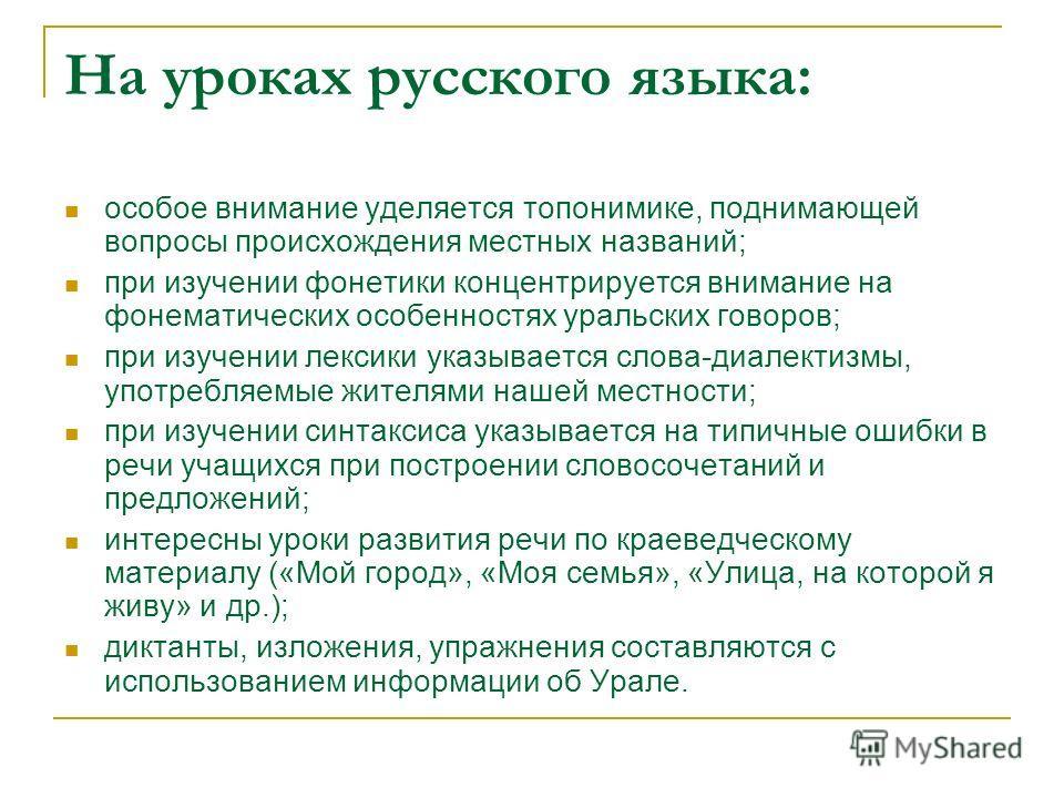 На уроках русского языка: особое внимание уделяется топонимике, поднимающей вопросы происхождения местных названий; при изучении фонетики концентрируется внимание на фонематических особенностях уральских говоров; при изучении лексики указывается слов