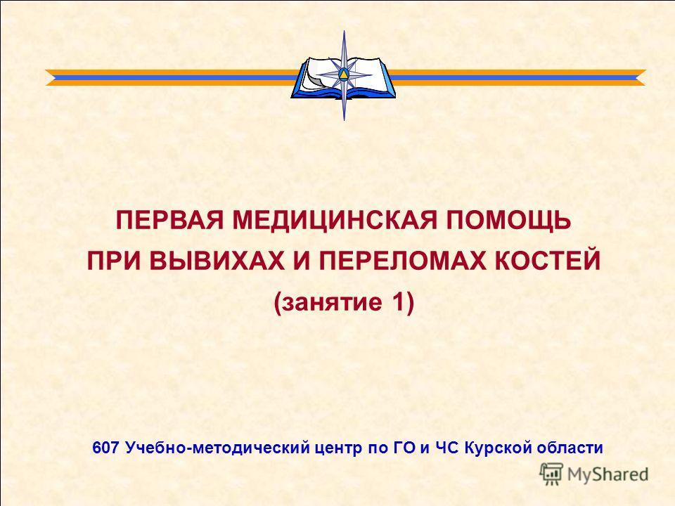 607 Учебно-методический центр по ГО и ЧС Курской области ПЕРВАЯ МЕДИЦИНСКАЯ ПОМОЩЬ ПРИ ВЫВИХАХ И ПЕРЕЛОМАХ КОСТЕЙ (занятие 1)