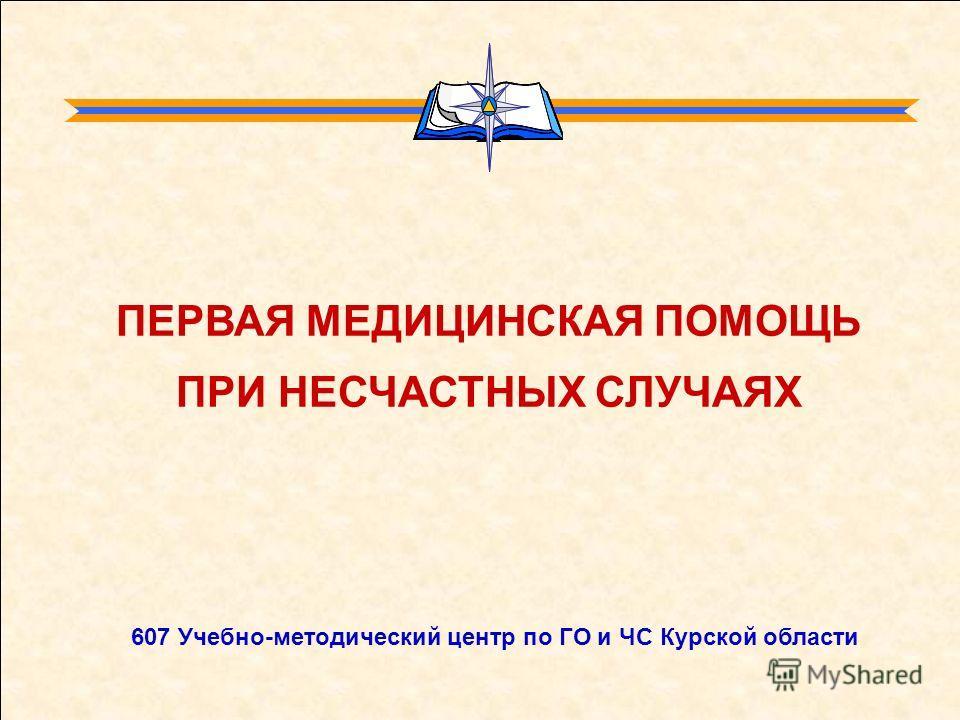 607 Учебно-методический центр по ГО и ЧС Курской области ПЕРВАЯ МЕДИЦИНСКАЯ ПОМОЩЬ ПРИ НЕСЧАСТНЫХ СЛУЧАЯХ