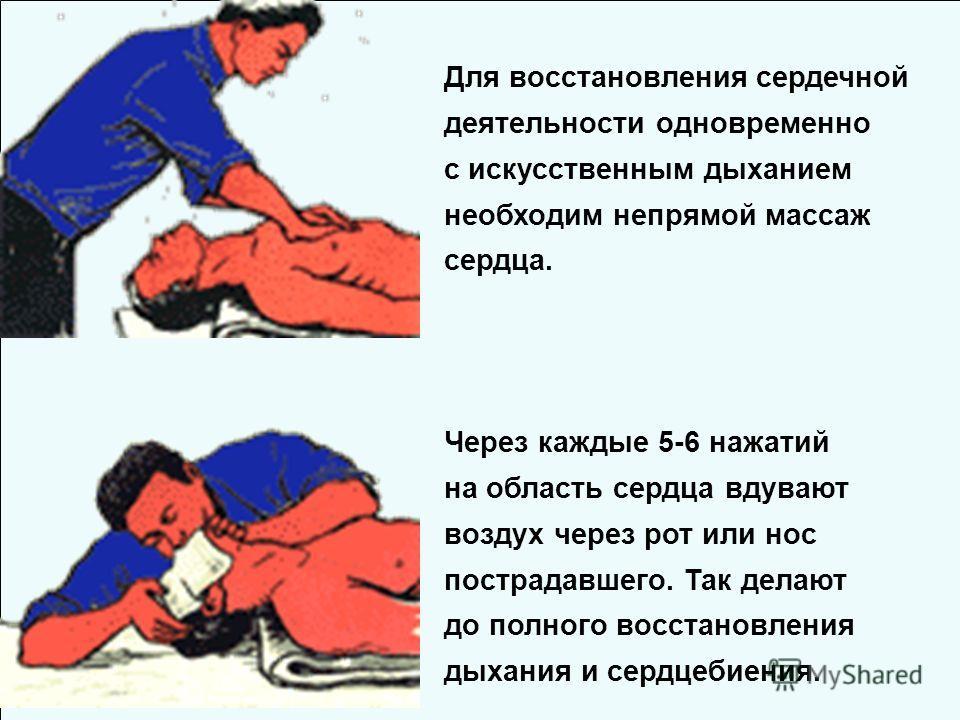 Через каждые 5-6 нажатий на область сердца вдувают воздух через рот или нос пострадавшего. Так делают до полного восстановления дыхания и сердцебиения. Для восстановления сердечной деятельности одновременно с искусственным дыханием необходим непрямой