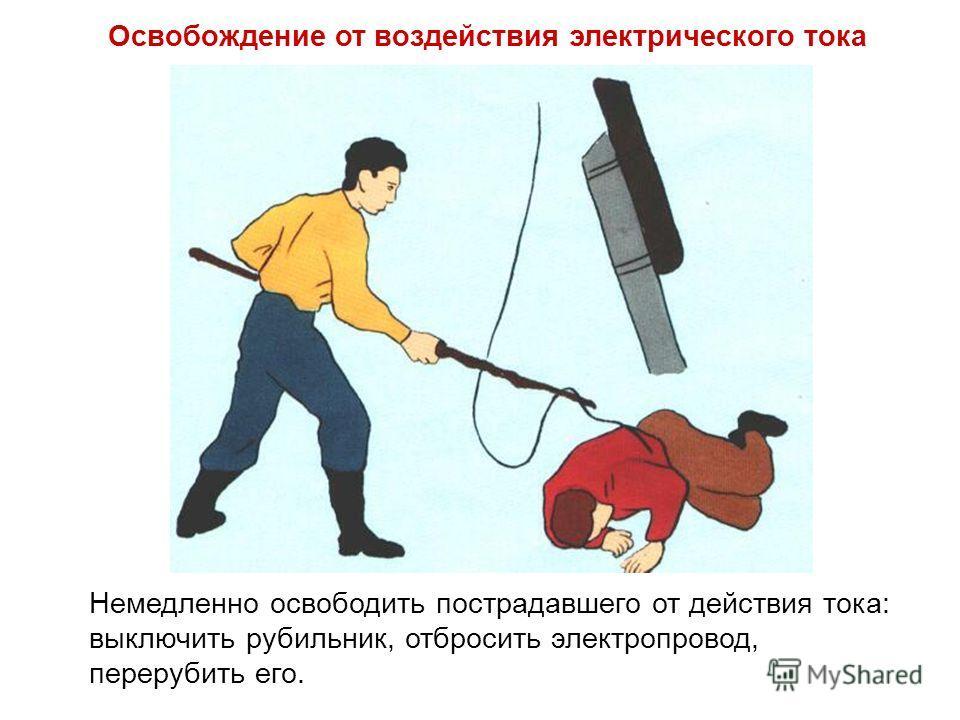 Немедленно освободить пострадавшего от действия тока: выключить рубильник, отбросить электропровод, перерубить его. Освобождение от воздействия электрического тока