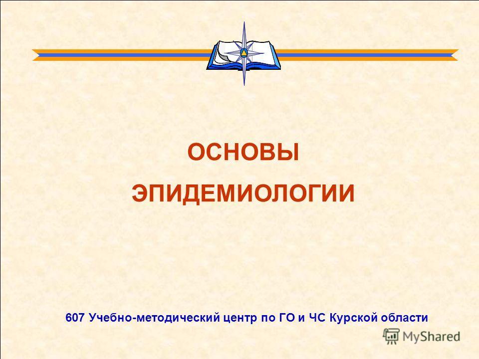 ОСНОВЫ ЭПИДЕМИОЛОГИИ 607 Учебно-методический центр по ГО и ЧС Курской области
