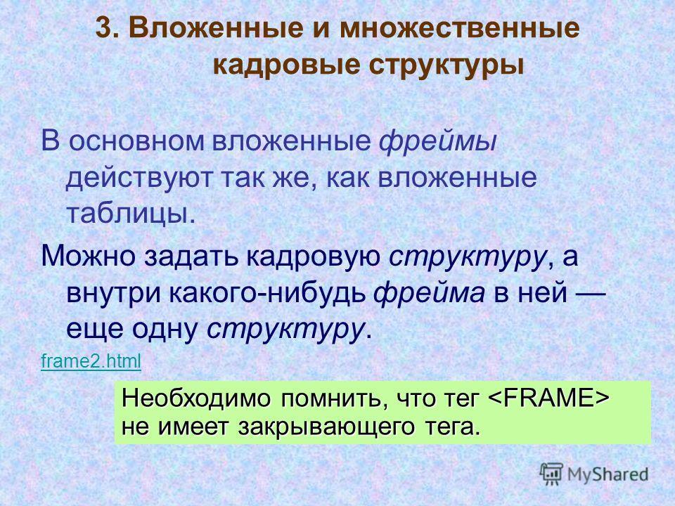 3. Вложенные и множественные кадровые структуры В основном вложенные фреймы действуют так же, как вложенные таблицы. Можно задать кадровую структуру, а внутри какого-нибудь фрейма в ней еще одну структуру. frame2.html Необходимо помнить, что тег не и