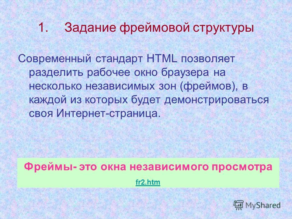 1.Задание фреймовой структуры Современный стандарт HTML позволяет разделить рабочее окно браузера на несколько независимых зон (фреймов), в каждой из которых будет демонстрироваться своя Интернет-страница. Фреймы- это окна независимого просмотра fr2.