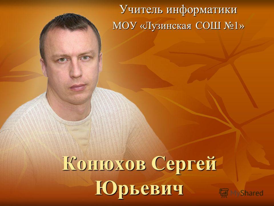 Конюхов Сергей Юрьевич Учитель информатики МОУ «Лузинская СОШ 1»