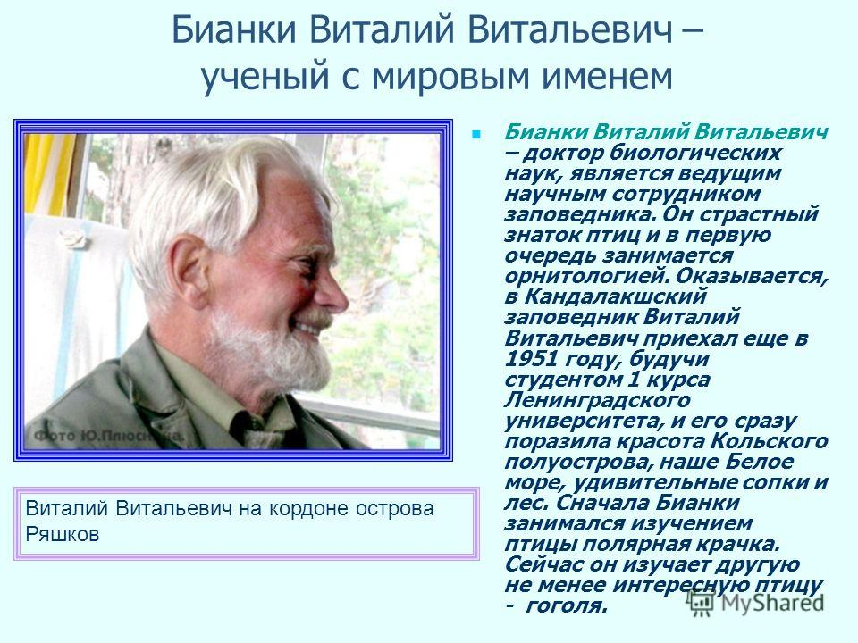 Бианки Виталий Витальевич – ученый с мировым именем Бианки Виталий Витальевич – доктор биологических наук, является ведущим научным сотрудником заповедника. Он страстный знаток птиц и в первую очередь занимается орнитологией. Оказывается, в Кандалакш