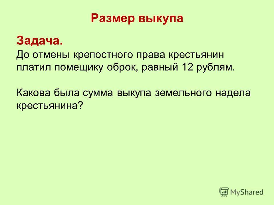 Размер выкупа Задача. До отмены крепостного права крестьянин платил помещику оброк, равный 12 рублям. Какова была сумма выкупа земельного надела крестьянина?