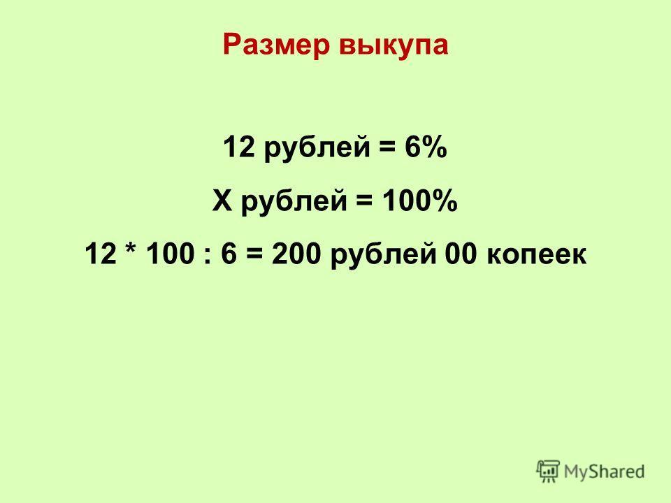 Размер выкупа 12 рублей = 6% Х рублей = 100% 12 * 100 : 6 = 200 рублей 00 копеек