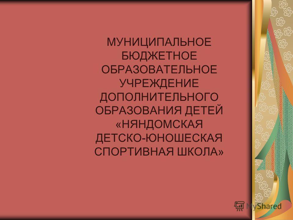 МУНИЦИПАЛЬНОЕ БЮДЖЕТНОЕ ОБРАЗОВАТЕЛЬНОЕ УЧРЕЖДЕНИЕ ДОПОЛНИТЕЛЬНОГО ОБРАЗОВАНИЯ ДЕТЕЙ «НЯНДОМСКАЯ ДЕТСКО-ЮНОШЕСКАЯ СПОРТИВНАЯ ШКОЛА»