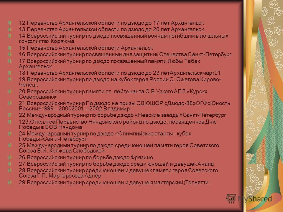 12.Первенство Архангельской области по дзюдо до 17 лет Архангельск 13.Первенство Архангельской области по дзюдо до 20 лет Архангельск 14.Всероссийский турнир по дзюдо посвященный воинам погибшим в локальных конфликтах Коряжма 15.Первенство Архангельс