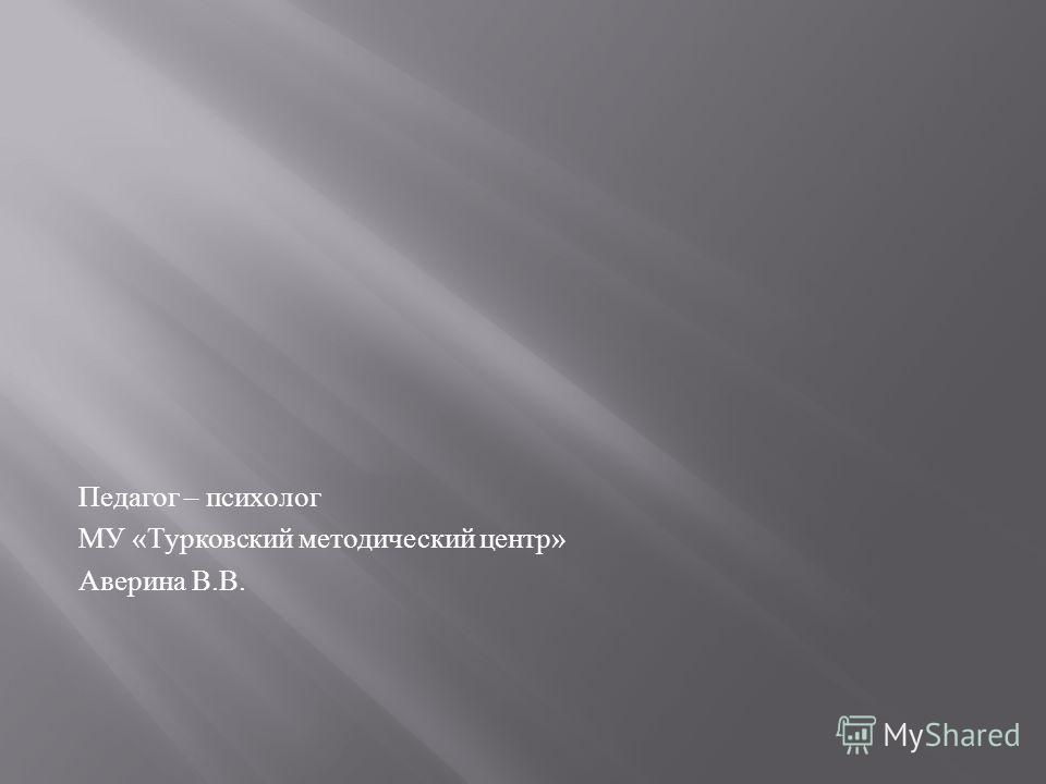 Педагог – психолог МУ « Турковский методический центр » Аверина В. В.