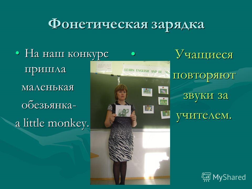 Фонетическая зарядка На наш конкурс пришлаНа наш конкурс пришла маленькая маленькая обезьянка- обезьянка- a little monkey. Учащиеся повторяют звуки за учителем.