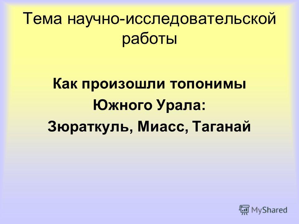 Тема научно-исследовательской работы Как произошли топонимы Южного Урала: Зюраткуль, Миасс, Таганай