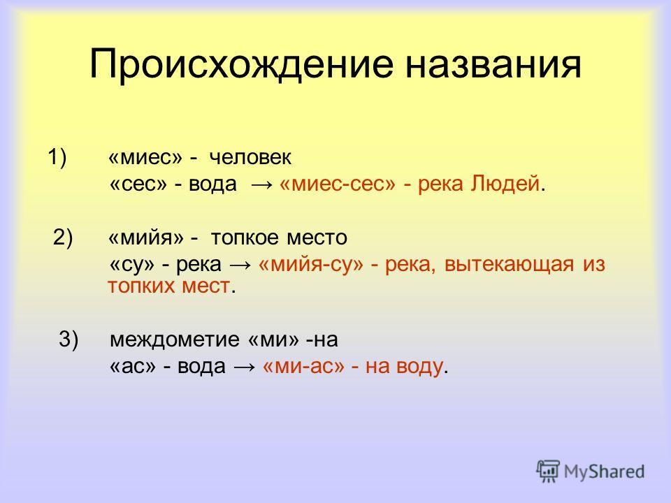 1)«миес» - человек «сес» - вода «миес-сес» - река Людей. 2)«мийя» - топкое место «су» - река «мийя-су» - река, вытекающая из топких мест. 3) междометие «ми» -на «ас» - вода «ми-ас» - на воду. Происхождение названия