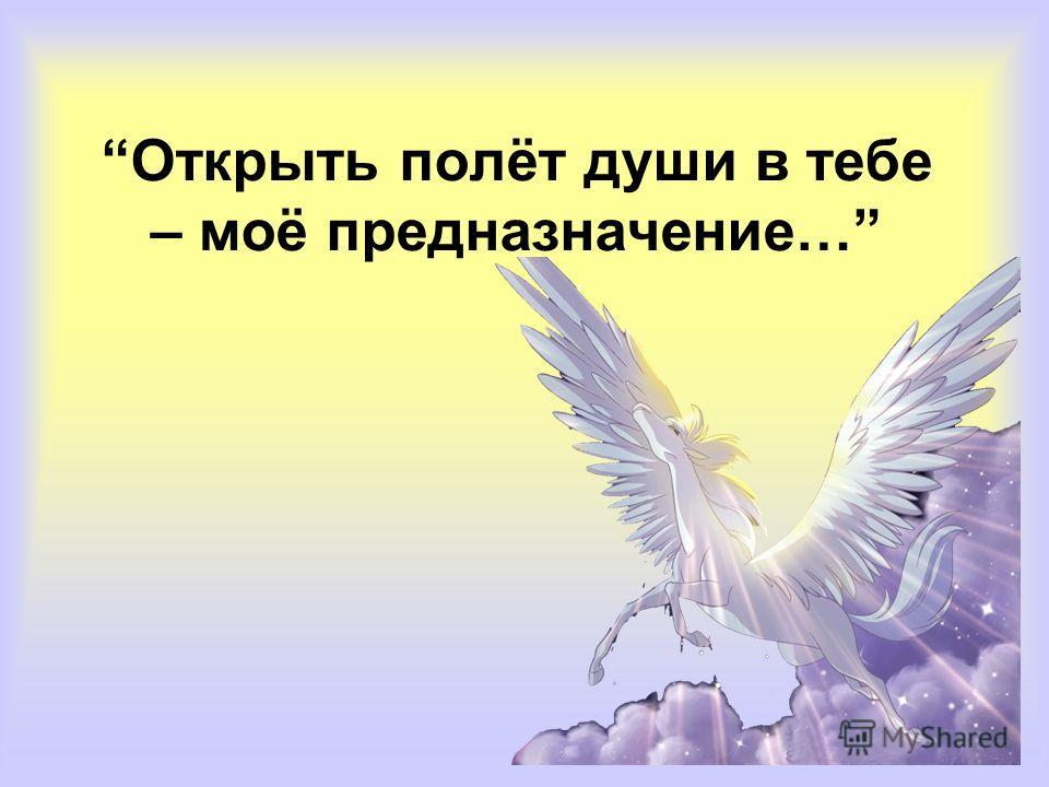 Открыть полёт души в тебе – моё предназначение…