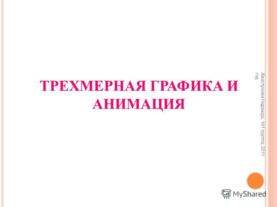 ТРЕХМЕРНАЯ ГРАФИКА И АНИМАЦИЯ Хвастунова Надежда, 141 группа, 2011 год