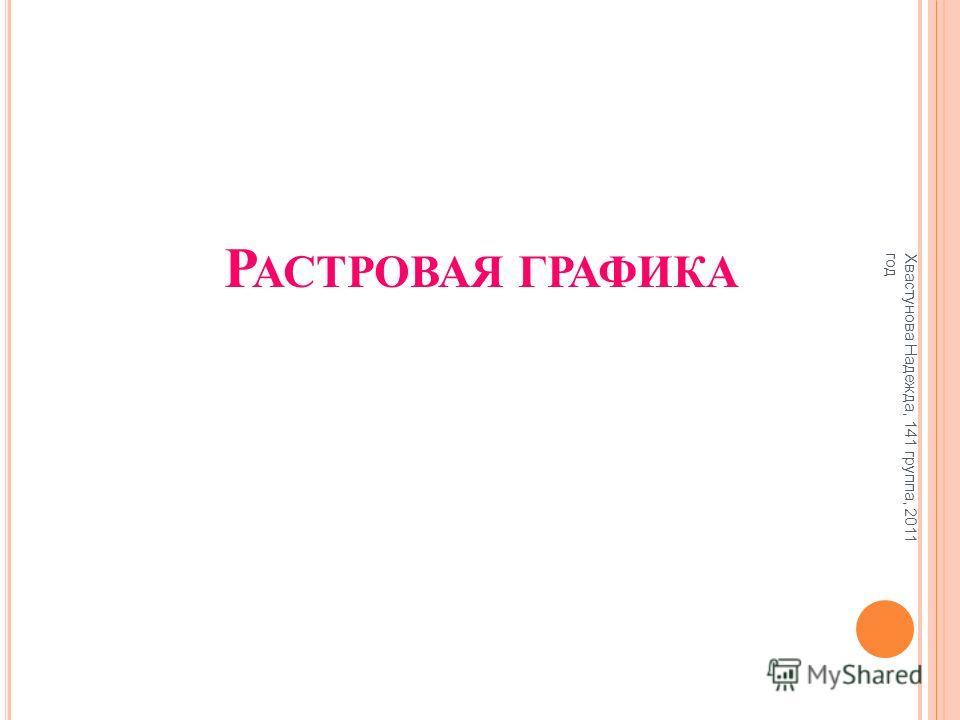 Р АСТРОВАЯ ГРАФИКА Хвастунова Надежда, 141 группа, 2011 год