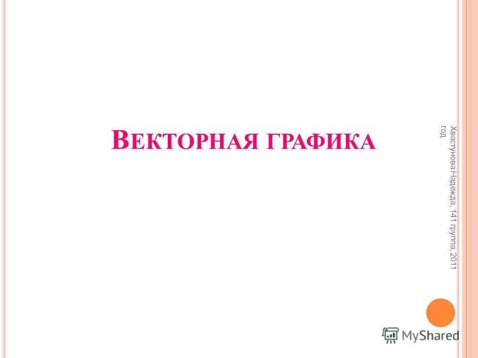 В ЕКТОРНАЯ ГРАФИКА Хвастунова Надежда, 141 группа, 2011 год