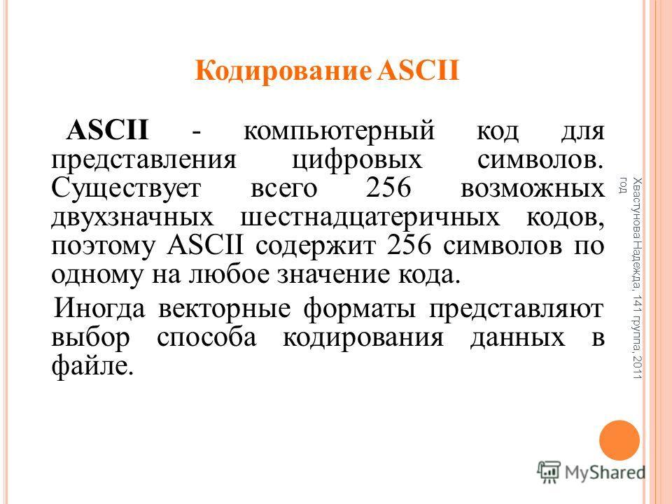 Кодирование ASCII ASCII - компьютерный код для представления цифровых символов. Существует всего 256 возможных двухзначных шестнадцатеричных кодов, поэтому ASCII содержит 256 символов по одному на любое значение кода. Иногда векторные форматы предста