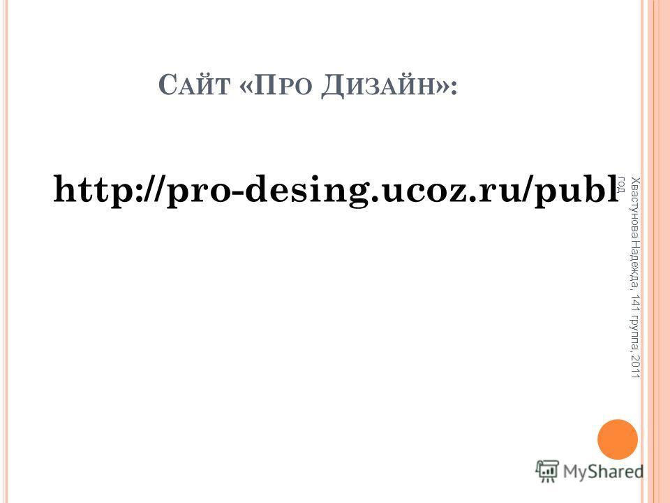 С АЙТ «П РО Д ИЗАЙН »: http://pro-desing.ucoz.ru/publ Хвастунова Надежда, 141 группа, 2011 год