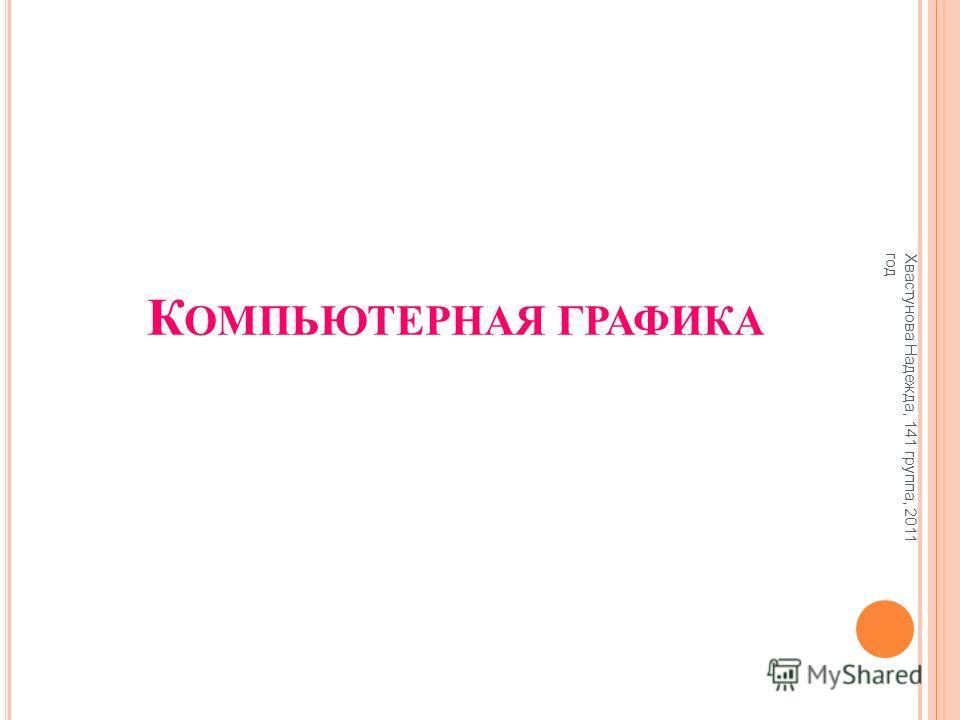К ОМПЬЮТЕРНАЯ ГРАФИКА Хвастунова Надежда, 141 группа, 2011 год