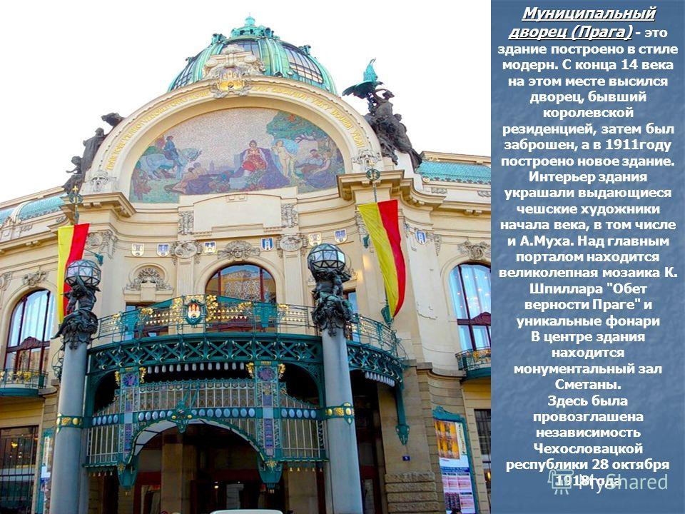 Муниципальный дворец (Прага) Муниципальный дворец (Прага) - это здание построено в стиле модерн. С конца 14 века на этом месте высился дворец, бывший королевской резиденцией, затем был заброшен, а в 1911году построено новое здание. Интерьер здания ук