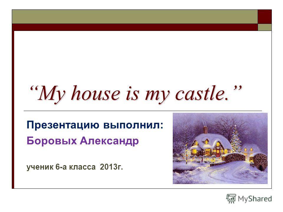 My house is my castle. Презентацию выполнил: Боровых Александр ученик 6-а класса 2013г.