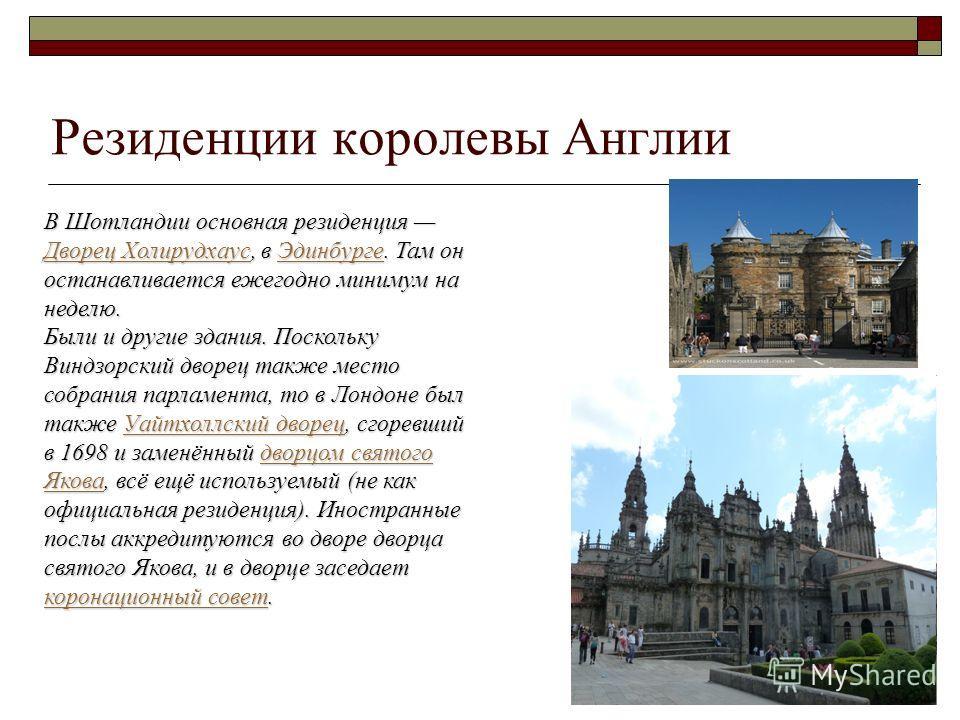 Резиденции королевы Англии В Шотландии основная резиденция Дворец Холирудхаус, в Эдинбурге. Там он останавливается ежегодно минимум на неделю. Дворец ХолирудхаусЭдинбурге Дворец ХолирудхаусЭдинбурге Были и другие здания. Поскольку Виндзорский дворец