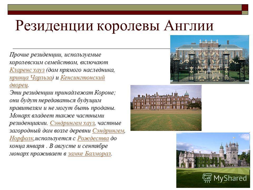 Резиденции королевы Англии Прочие резиденции, используемые королевским семейством, включают Кларенс хауз (дом прямого наследника, принца Чарльза) и Кенсингтонский дворец. Кларенс хауз принца ЧарльзаКенсингтонский дворец Кларенс хауз принца ЧарльзаКен