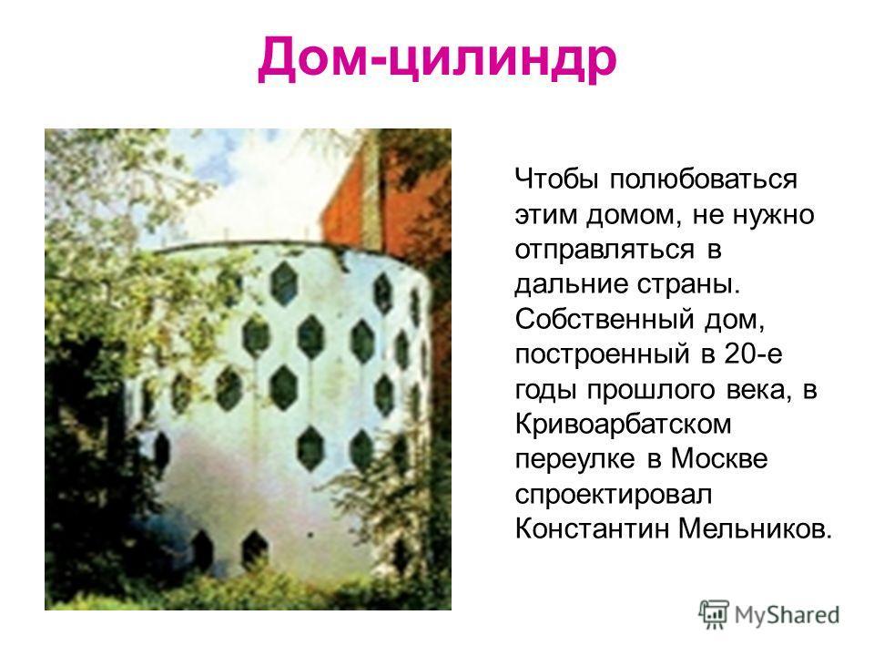 Дом-цилиндр Чтобы полюбоваться этим домом, не нужно отправляться в дальние страны. Собственный дом, построенный в 20-е годы прошлого века, в Кривоарбатском переулке в Москве спроектировал Константин Мельников.