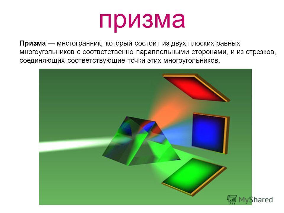 призма Призма многогранник, который состоит из двух плоских равных многоугольников с соответственно параллельными сторонами, и из отрезков, соединяющих соответствующие точки этих многоугольников.