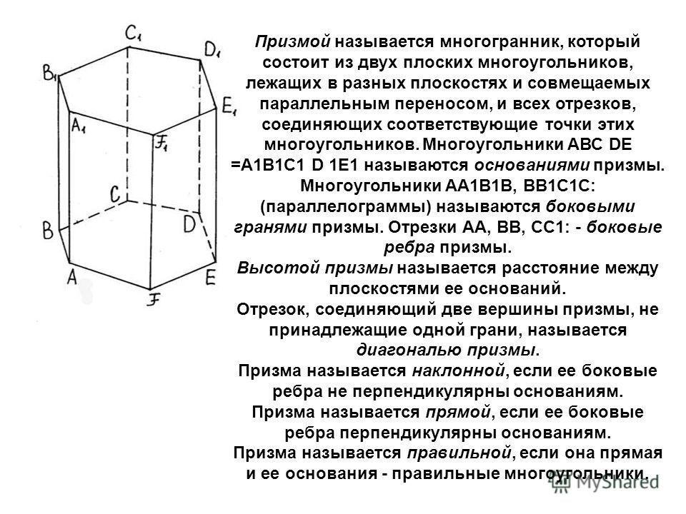 Призмой называется многогранник, который состоит из двух плоских многоугольников, лежащих в разных плоскостях и совмещаемых параллельным переносом, и всех отрезков, соединяющих соответствующие точки этих многоугольников. Многоугольники АВС DЕ =А1В1С1