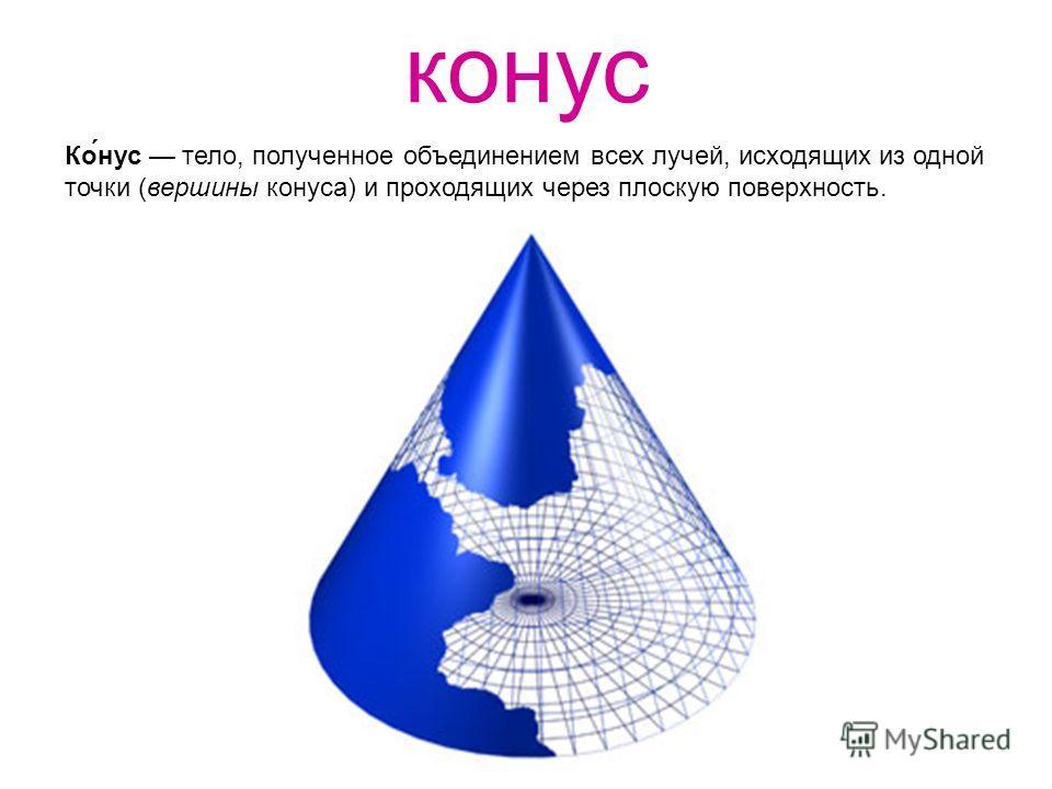 конус Ко́нус тело, полученное объединением всех лучей, исходящих из одной точки (вершины конуса) и проходящих через плоскую поверхность.