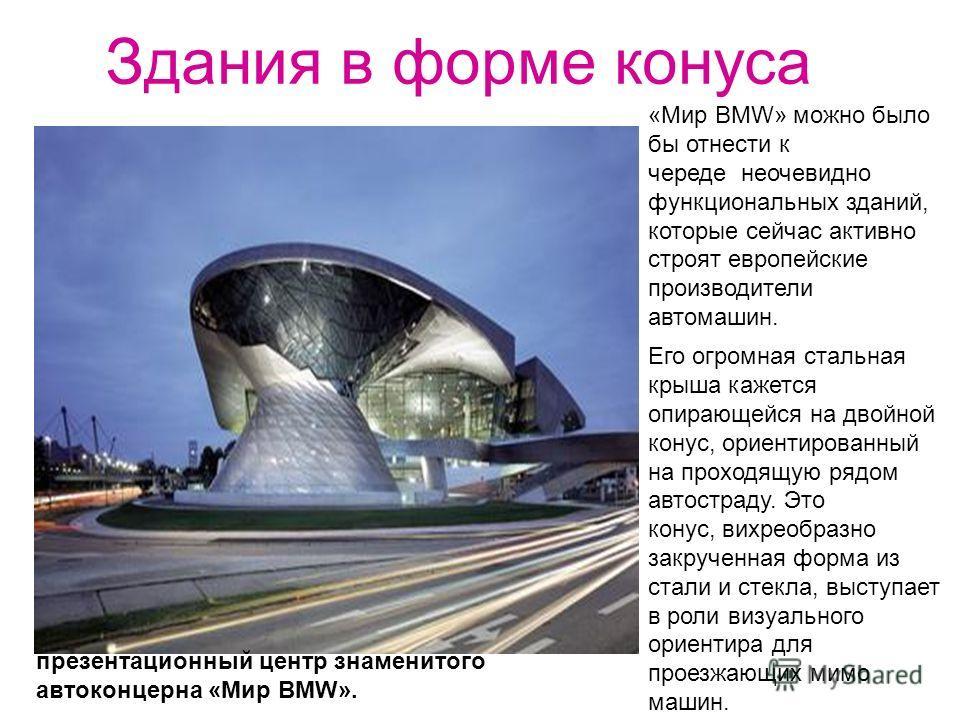 Здания в форме конуса презентационный центр знаменитого автоконцерна «Мир BMW». «Мир BMW» можно было бы отнести к череде неочевидно функциональных зданий, которые сейчас активно строят европейские производители автомашин. Его огромная стальная крыша