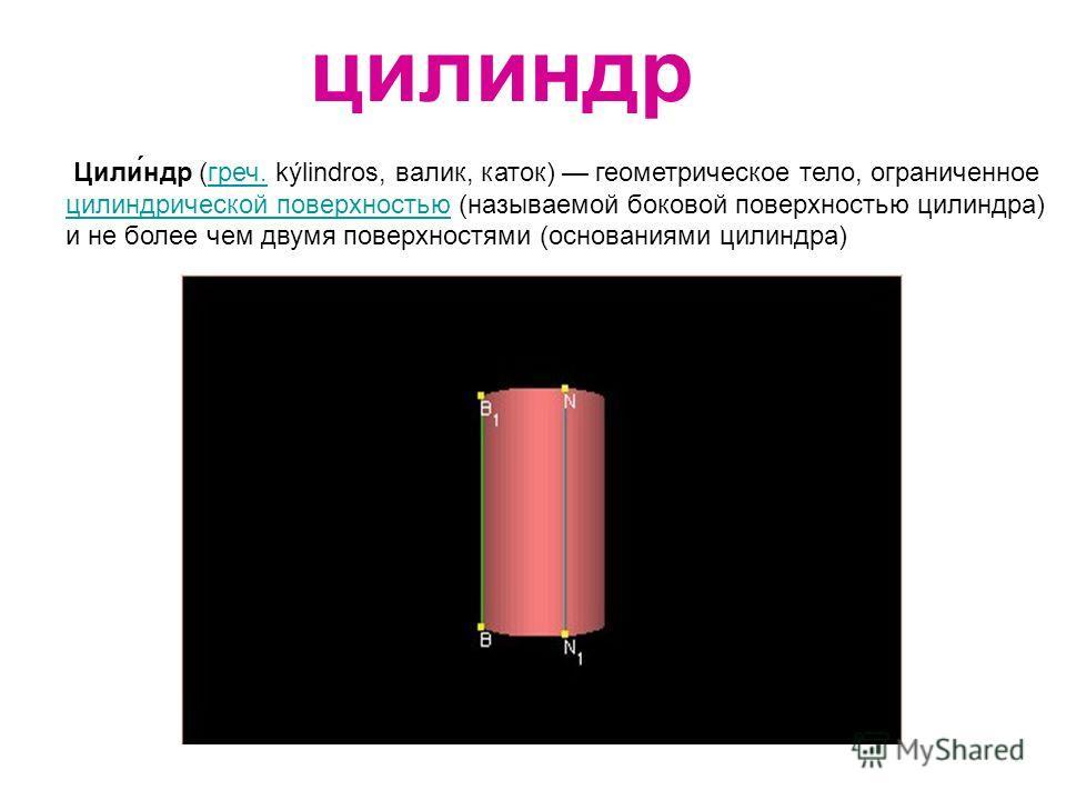 цилиндр Цили́ндр (греч. kýlindros, валик, каток) геометрическое тело, ограниченное цилиндрической поверхностью (называемой боковой поверхностью цилиндра) и не более чем двумя поверхностями (основаниями цилиндра)греч. цилиндрической поверхностью