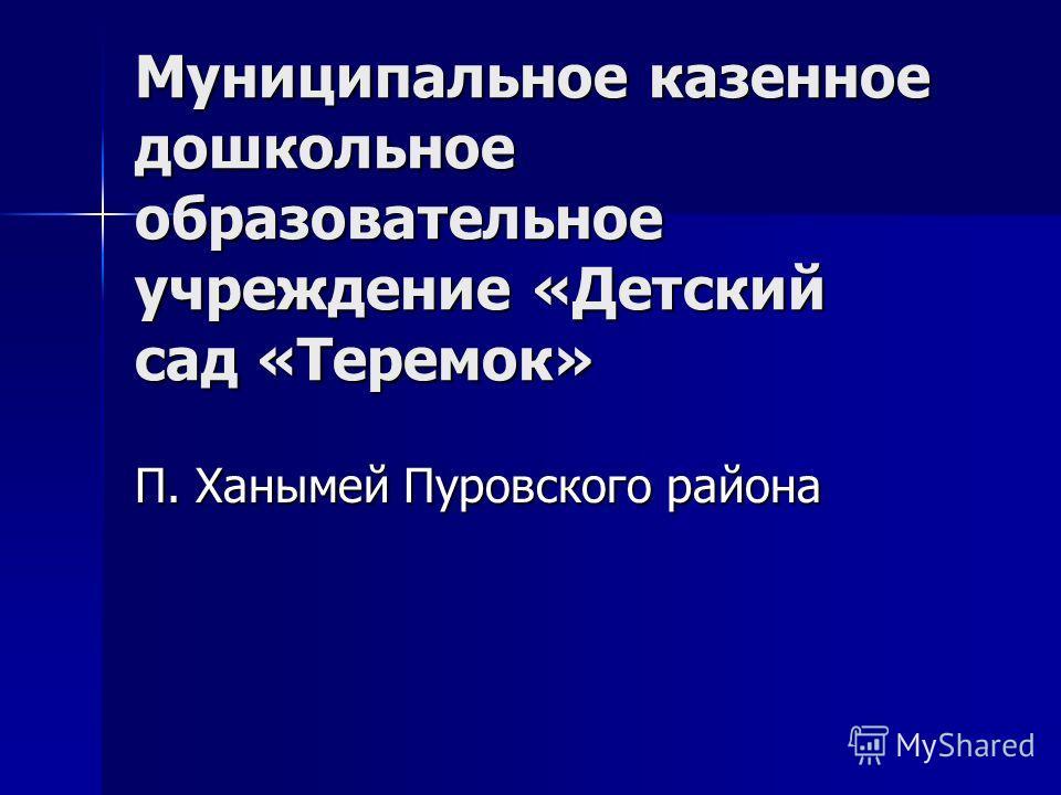 Муниципальное казенное дошкольное образовательное учреждение «Детский сад «Теремок» П. Ханымей Пуровского района
