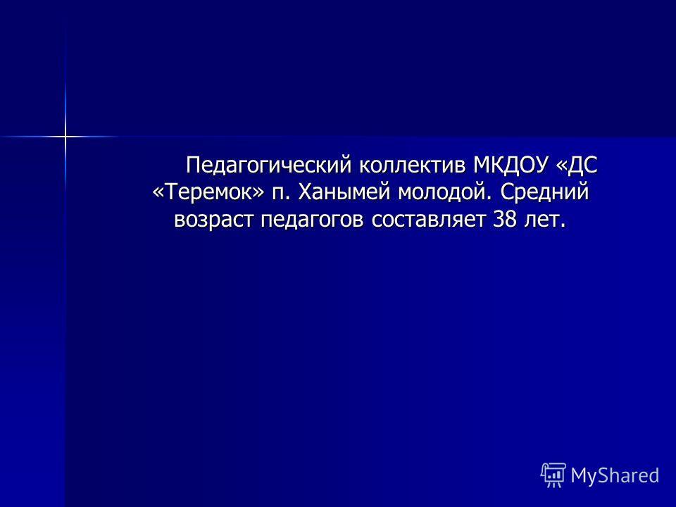 Педагогический коллектив МКДОУ «ДС «Теремок» п. Ханымей молодой. Средний возраст педагогов составляет 38 лет.