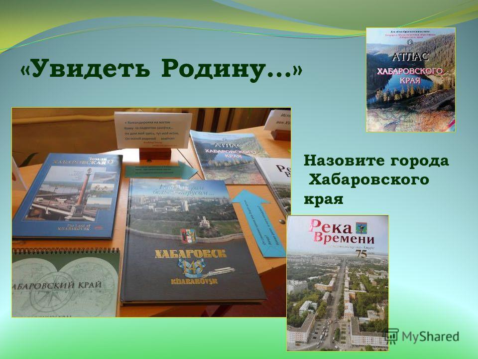 «Увидеть Родину…» Назовите города Хабаровского края