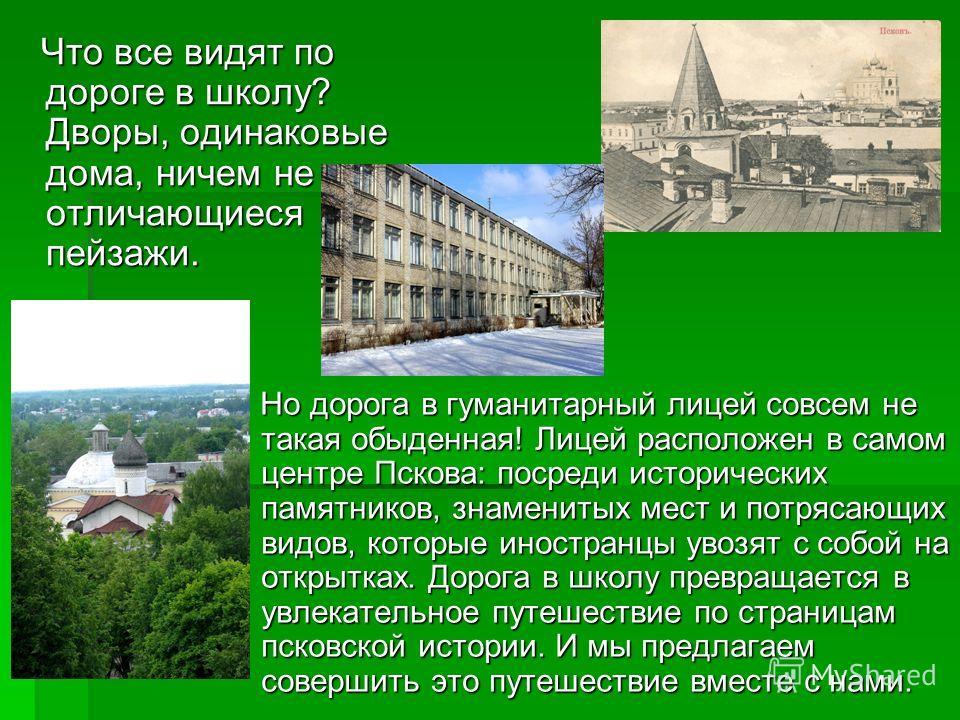 Но дорога в гуманитарный лицей совсем не такая обыденная! Лицей расположен в самом центре Пскова: посреди исторических памятников, знаменитых мест и потрясающих видов, которые иностранцы увозят с собой на открытках. Дорога в школу превращается в увле