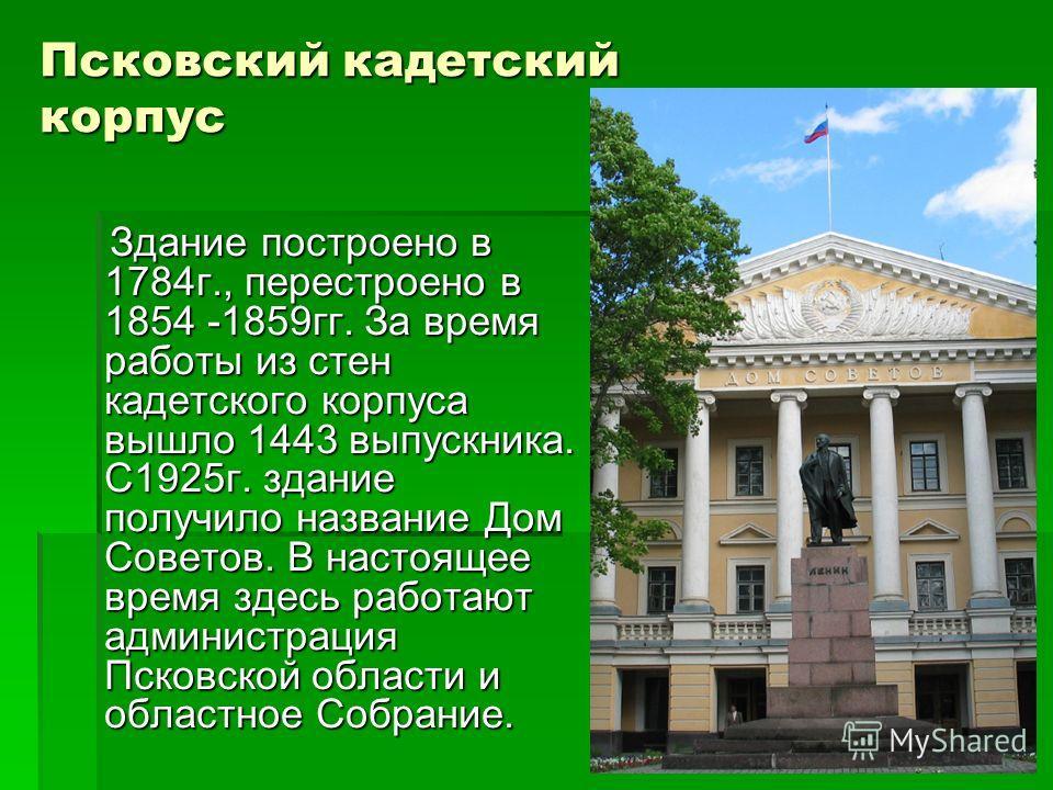 Псковский кадетский корпус Здание построено в 1784г., перестроено в 1854 -1859гг. За время работы из стен кадетского корпуса вышло 1443 выпускника. С1925г. здание получило название Дом Советов. В настоящее время здесь работают администрация Псковской