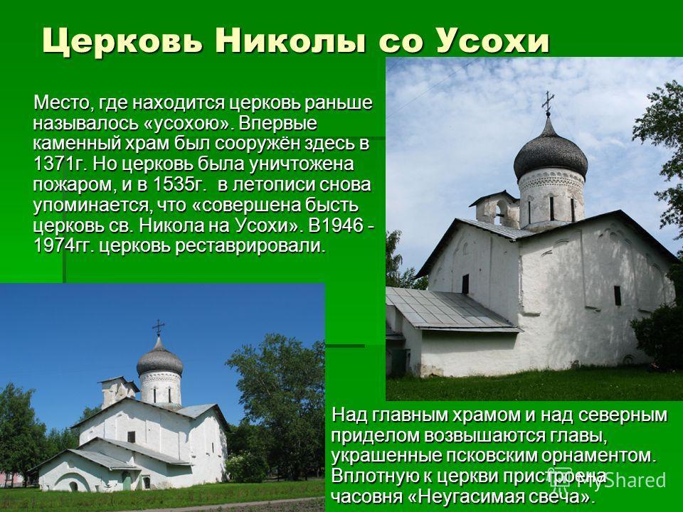 Церковь Николы со Усохи Место, где находится церковь раньше называлось «усохою». Впервые каменный храм был сооружён здесь в 1371г. Но церковь была уничтожена пожаром, и в 1535г. в летописи снова упоминается, что «совершена бысть церковь св. Никола на
