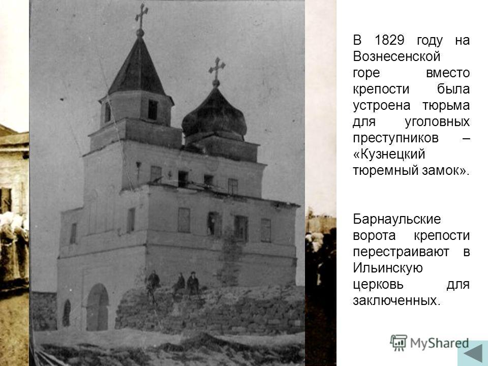 В 1829 году на Вознесенской горе вместо крепости была устроена тюрьма для уголовных преступников – «Кузнецкий тюремный замок». Барнаульские ворота крепости перестраивают в Ильинскую церковь для заключенных.