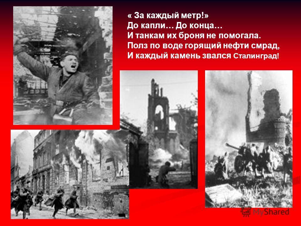« За каждый метр!» До капли… До конца… И танкам их броня не помогала. Полз по воде горящий нефти смрад, И каждый камень звался Сталинград!