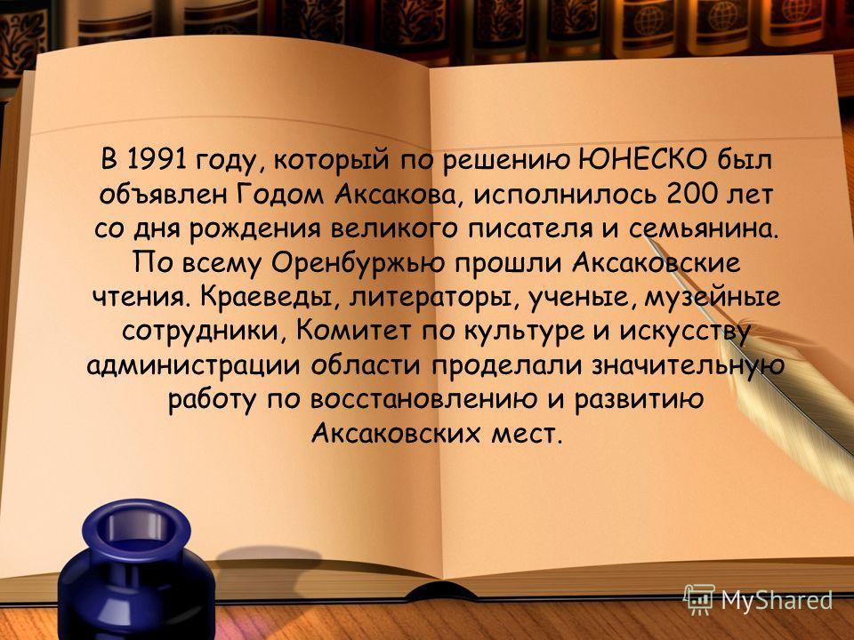В 1991 году, который по решению ЮНЕСКО был объявлен Годом Аксакова, исполнилось 200 лет со дня рождения великого писателя и семьянина. По всему Оренбуржью прошли Аксаковские чтения. Краеведы, литераторы, ученые, музейные сотрудники, Комитет по культу