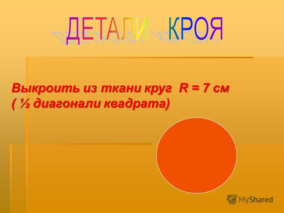 Выкроить из ткани круг R = 7 см ( ½ диагонали квадрата)