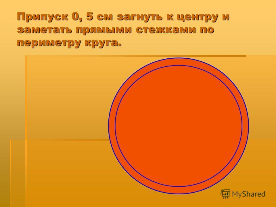 Припуск 0, 5 см загнуть к центру и заметать прямыми стежками по периметру круга.
