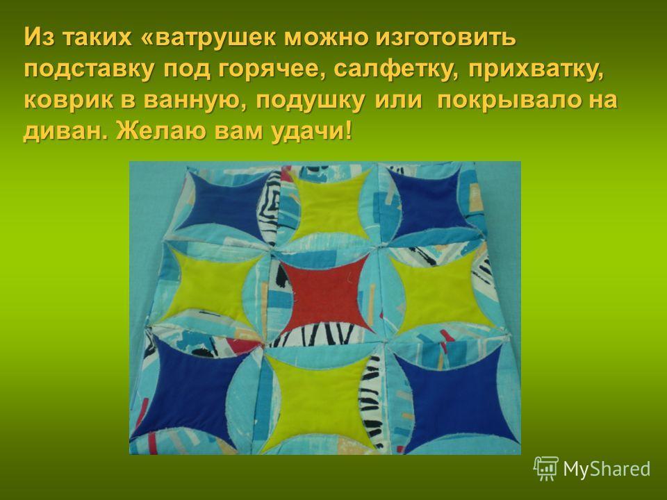 Из таких «ватрушек можно изготовить подставку под горячее, салфетку, прихватку, коврик в ванную, подушку или покрывало на диван. Желаю вам удачи!