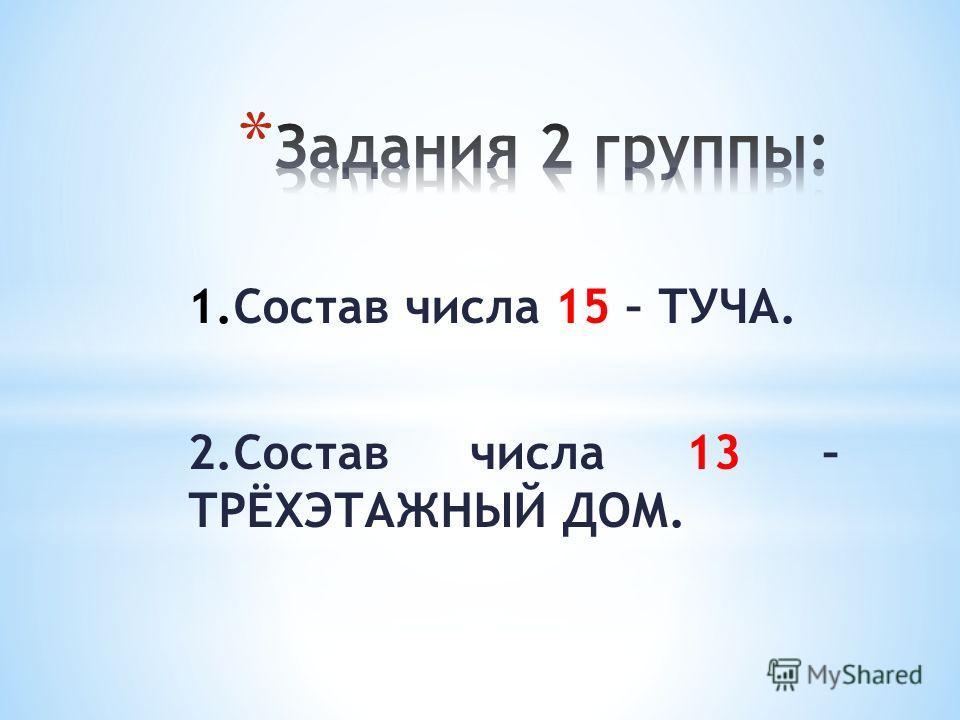 1.Состав числа 15 – ТУЧА. 2.Состав числа 13 – ТРЁХЭТАЖНЫЙ ДОМ.