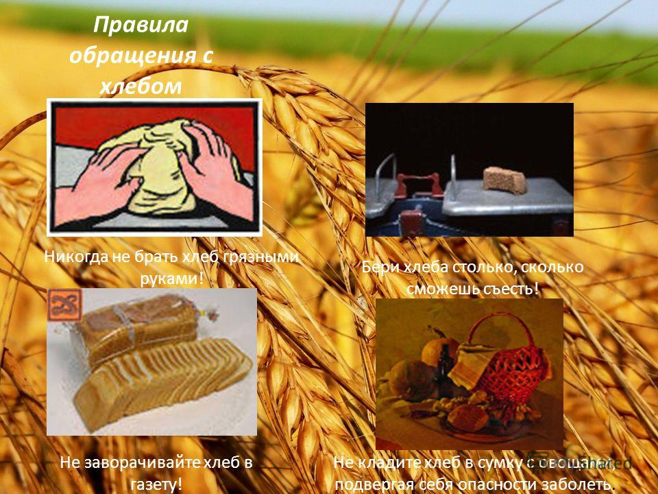 Правила обращения с хлебом Никогда не брать хлеб грязными руками! Бери хлеба столько, сколько сможешь съесть! Не заворачивайте хлеб в газету! Не кладите хлеб в сумку с овощами, подвергая себя опасности заболеть.